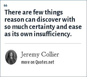 Jeremy Collier: There are few things reason can discover with so much certainty and ease as its own insufficiency.