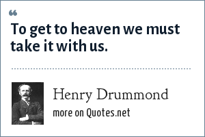 Henry Drummond: To get to heaven we must take it with us.