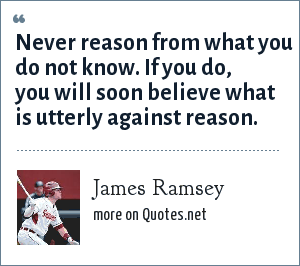James Ramsey: Never reason from what you do not know. If you do, you will soon believe what is utterly against reason.