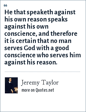 Jeremy Taylor: He that speaketh against his own reason speaks against his own conscience, and therefore it is certain that no man serves God with a good conscience who serves him against his reason.
