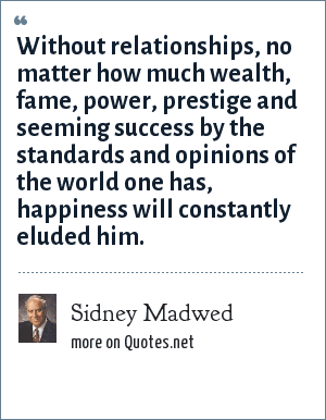 Sidney Madwed: Without relationships, no matter how much wealth, fame, power, prestige and seeming success by the standards and opinions of the world one has, happiness will constantly eluded him.