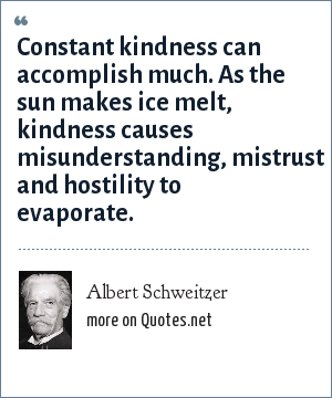 Albert Schweitzer: Constant kindness can accomplish much. As the sun makes ice melt, kindness causes misunderstanding, mistrust and hostility to evaporate.