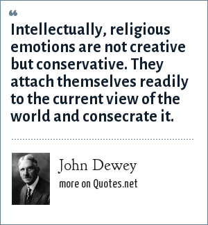John Dewey: Intellectually, religious emotions are not creative but conservative. They attach themselves readily to the current view of the world and consecrate it.