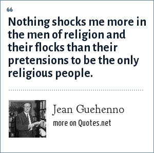 Jean Guehenno: Nothing shocks me more in the men of religion and their flocks than their pretensions to be the only religious people.