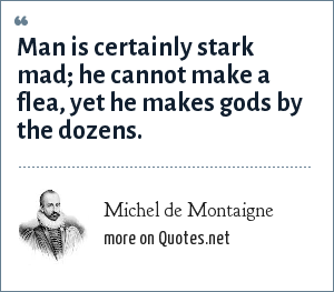 Michel de Montaigne: Man is certainly stark mad; he cannot make a flea, yet he makes gods by the dozens.