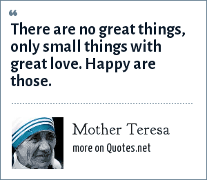 Mother Teresa: There are no great things, only small things with great love. Happy are those.