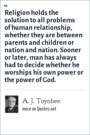 A. J. Toynbee: Religion holds the solution to all problems of human relationship, whether they are between parents and children or nation and nation. Sooner or later, man has always had to decide whether he worships his own power or the power of God.