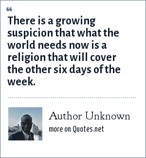Author Unknown: There is a growing suspicion that what the world needs now is a religion that will cover the other six days of the week.