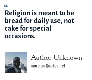 Author Unknown: Religion is meant to be bread for daily use, not cake for special occasions.
