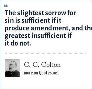 C. C. Colton: The slightest sorrow for sin is sufficient if it produce amendment, and the greatest insufficient if it do not.