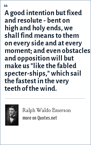 Ralph Waldo Emerson: A good intention but fixed and resolute - bent on high and holy ends, we shall find means to them on every side and at every moment; and even obstacles and opposition will but make us