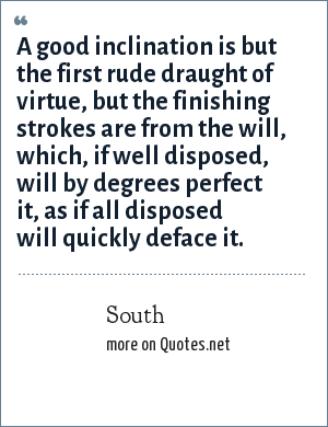 South: A good inclination is but the first rude draught of virtue, but the finishing strokes are from the will, which, if well disposed, will by degrees perfect it, as if all disposed will quickly deface it.