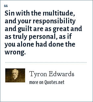 Tyron Edwards: Sin with the multitude, and your responsibility and guilt are as great and as truly personal, as if you alone had done the wrong.