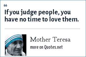 Mother Teresa: If you judge people, you have no time to love them.