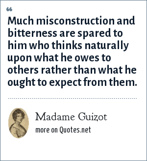Madame Guizot: Much misconstruction and bitterness are spared to him who thinks naturally upon what he owes to others rather than what he ought to expect from them.