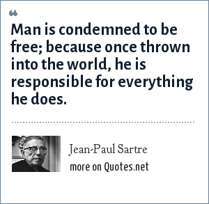 Jean-Paul Sartre: Man is condemned to be free; because once thrown into the world, he is responsible for everything he does.