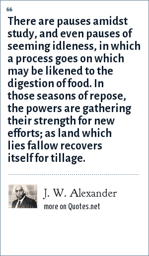J. W. Alexander: There are pauses amidst study, and even pauses of seeming idleness, in which a process goes on which may be likened to the digestion of food. In those seasons of repose, the powers are gathering their strength for new efforts; as land which lies fallow recovers itself for tillage.