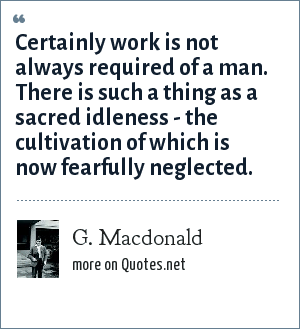 G. Macdonald: Certainly work is not always required of a man. There is such a thing as a sacred idleness - the cultivation of which is now fearfully neglected.