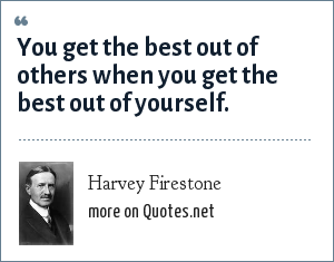 Harvey Firestone: You get the best out of others when you get the best out of yourself.