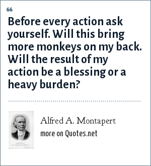 Alfred A. Montapert: Before every action ask yourself. Will this bring more monkeys on my back. Will the result of my action be a blessing or a heavy burden?