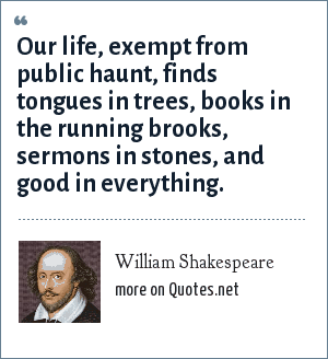 William Shakespeare: Our life, exempt from public haunt, finds tongues in trees, books in the running brooks, sermons in stones, and good in everything.