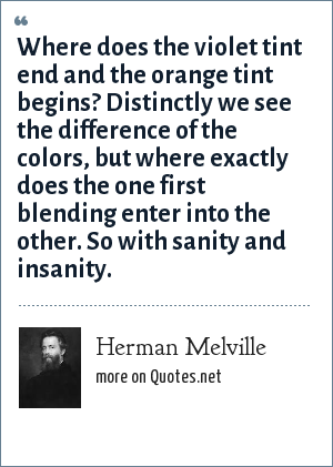 Herman Melville: Where does the violet tint end and the orange tint begins? Distinctly we see the difference of the colors, but where exactly does the one first blending enter into the other. So with sanity and insanity.