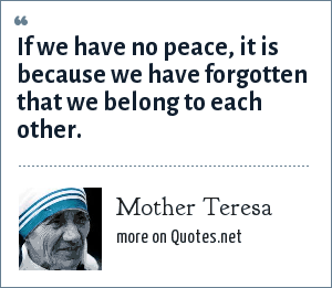 Mother Teresa: If we have no peace, it is because we have forgotten that we belong to each other.