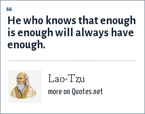 Lao-Tzu: He who knows that enough is enough will always have enough.