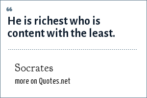 Socrates: He is richest who is content with the least.