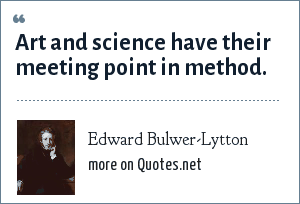 Edward Bulwer-Lytton: Art and science have their meeting point in method.