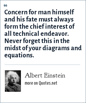 Albert Einstein: Concern for man himself and his fate must always form the chief interest of all technical endeavor. Never forget this in the midst of your diagrams and equations.