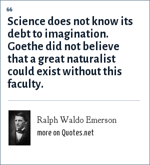 Ralph Waldo Emerson: Science does not know its debt to imagination. Goethe did not believe that a great naturalist could exist without this faculty.