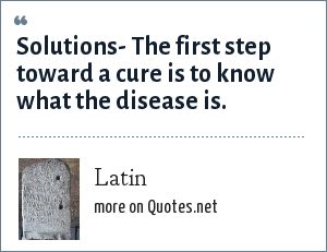 Latin: Solutions- The first step toward a cure is to know what the disease is.
