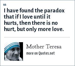 Mother Teresa: I have found the paradox that if I love until it hurts, then there is no hurt, but only more love.