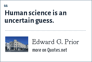 Edward G. Prior: Human science is an uncertain guess.