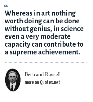 Bertrand Russell: Whereas in art nothing worth doing can be done without genius, in science even a very moderate capacity can contribute to a supreme achievement.