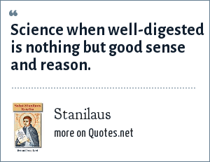 Stanilaus: Science when well-digested is nothing but good sense and reason.