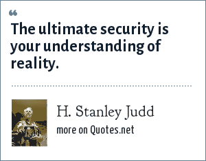 H. Stanley Judd: The ultimate security is your understanding of reality.