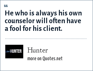 Hunter: He who is always his own counselor will often have a fool for his client.