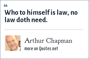 Arthur Chapman: Who to himself is law, no law doth need.