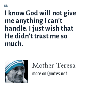 Mother Teresa: I know God will not give me anything I can't handle. I just wish that He didn't trust me so much.