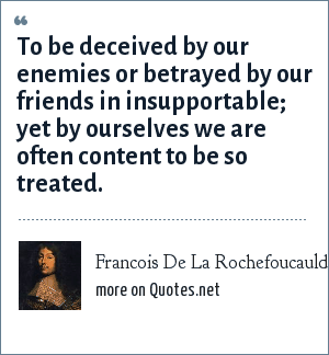 Francois De La Rochefoucauld: To be deceived by our enemies or betrayed by our friends in insupportable; yet by ourselves we are often content to be so treated.