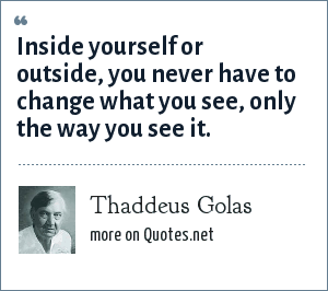 Thaddeus Golas: Inside yourself or outside, you never have to change what you see, only the way you see it.