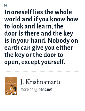 J. Krishnamarti: In oneself lies the whole world and if you know how to look and learn, the door is there and the key is in your hand. Nobody on earth can give you either the key or the door to open, except yourself.
