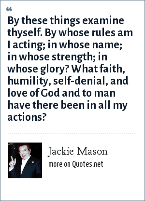 Jackie Mason: By these things examine thyself. By whose rules am I acting; in whose name; in whose strength; in whose glory? What faith, humility, self-denial, and love of God and to man have there been in all my actions?