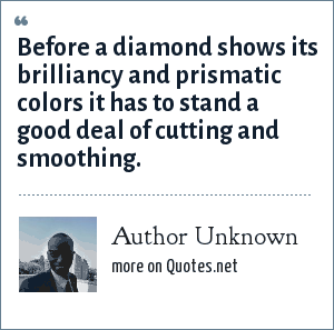 Author Unknown: Before a diamond shows its brilliancy and prismatic colors it has to stand a good deal of cutting and smoothing.