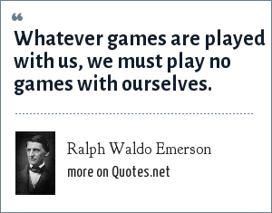 Ralph Waldo Emerson: Whatever games are played with us, we must play no games with ourselves.