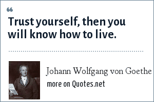 Johann Wolfgang von Goethe: Trust yourself, then you will know how to live.