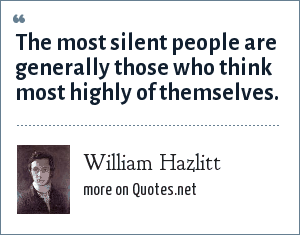 William Hazlitt: The most silent people are generally those who think most highly of themselves.