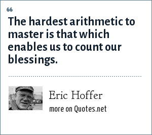 Eric Hoffer: The hardest arithmetic to master is that which enables us to count our blessings.